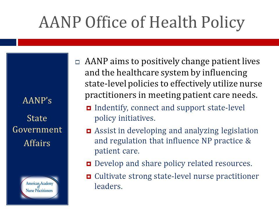 AANP Office of Health Policy AANPs State Government Affairs AANP aims to positively change patient lives and the healthcare system by influencing stat