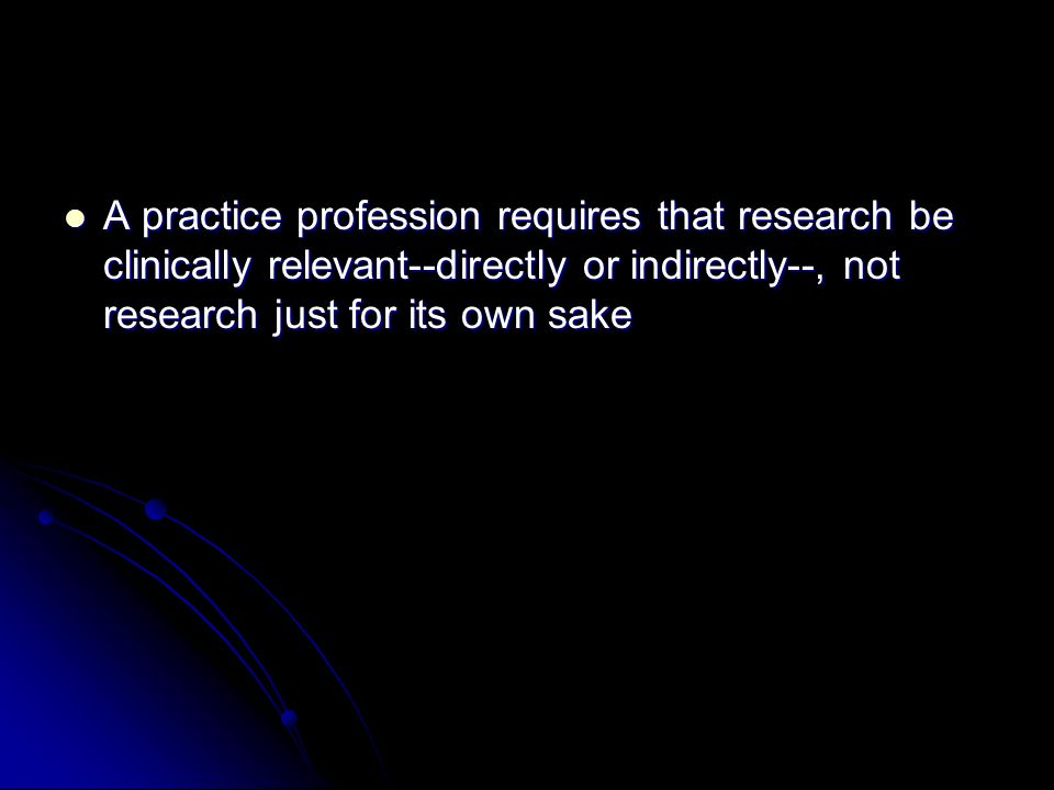 A practice profession requires that research be clinically relevant--directly or indirectly--, not research just for its own sake A practice profession requires that research be clinically relevant--directly or indirectly--, not research just for its own sake