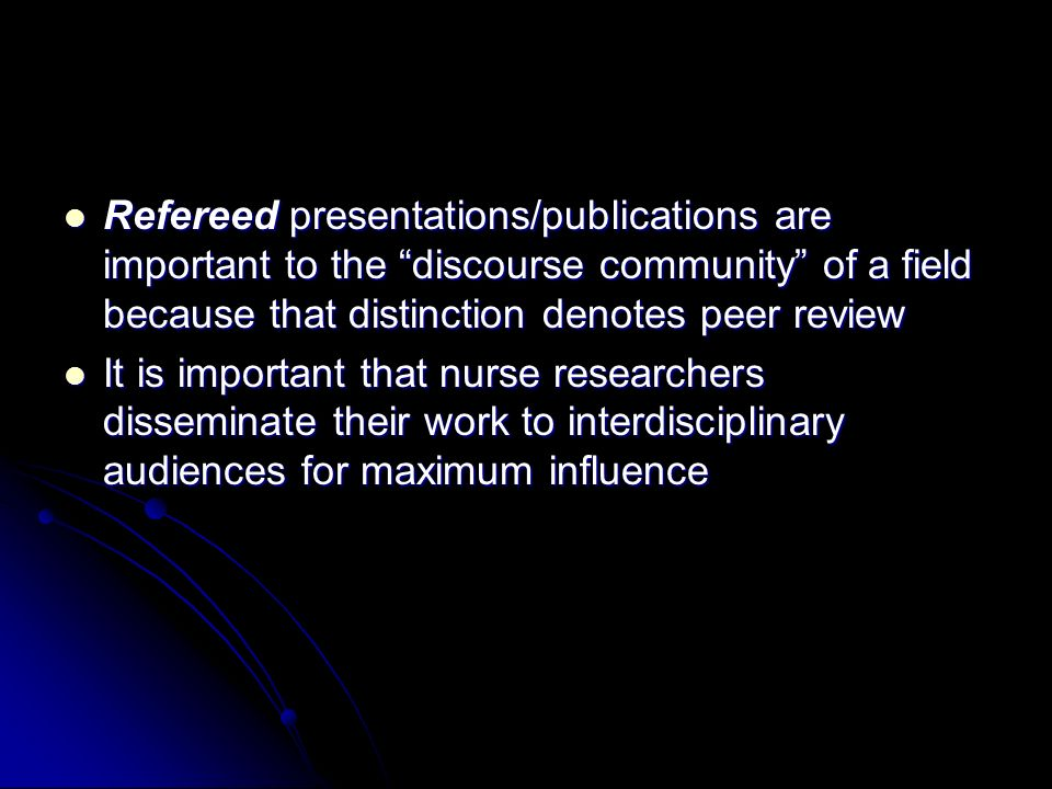 Refereed presentations/publications are important to the discourse community of a field because that distinction denotes peer review Refereed presentations/publications are important to the discourse community of a field because that distinction denotes peer review It is important that nurse researchers disseminate their work to interdisciplinary audiences for maximum influence It is important that nurse researchers disseminate their work to interdisciplinary audiences for maximum influence
