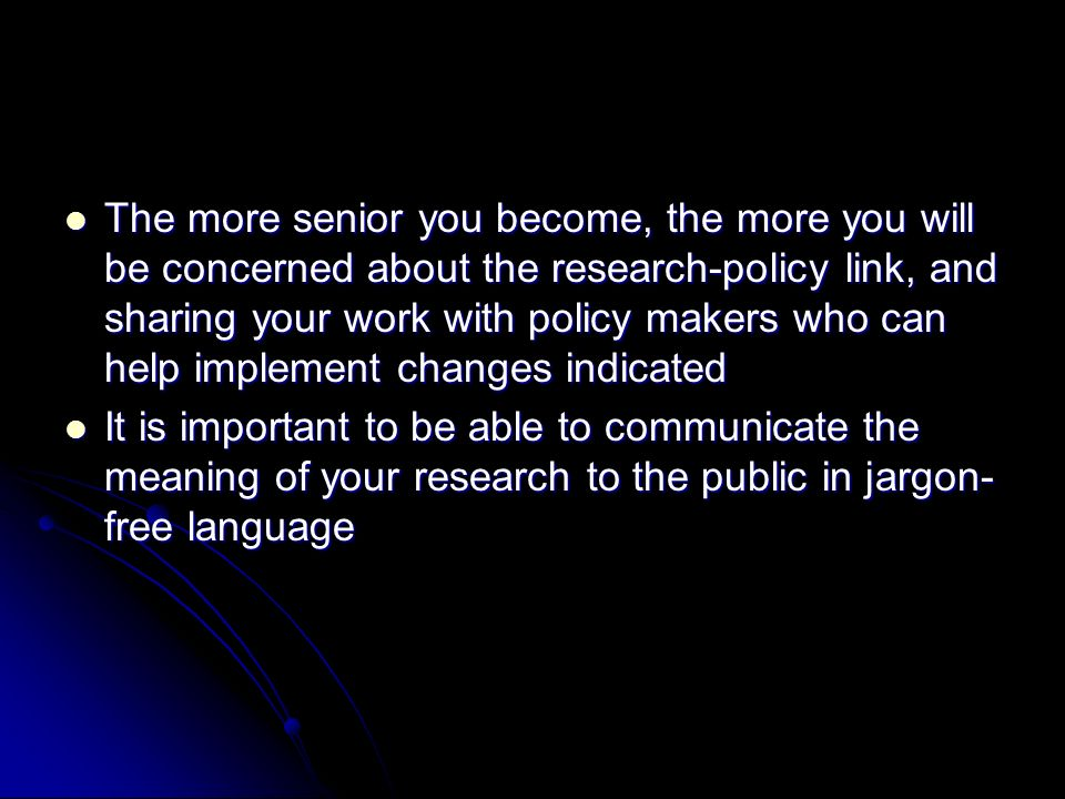The more senior you become, the more you will be concerned about the research-policy link, and sharing your work with policy makers who can help implement changes indicated The more senior you become, the more you will be concerned about the research-policy link, and sharing your work with policy makers who can help implement changes indicated It is important to be able to communicate the meaning of your research to the public in jargon- free language It is important to be able to communicate the meaning of your research to the public in jargon- free language
