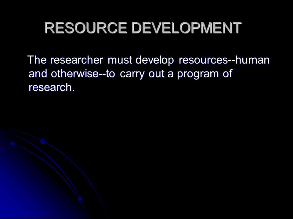 RESOURCE DEVELOPMENT The researcher must develop resources--human and otherwise--to carry out a program of research.