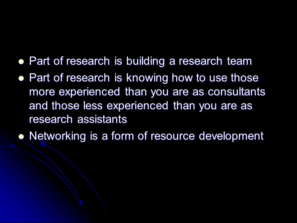 Part of research is building a research team Part of research is building a research team Part of research is knowing how to use those more experienced than you are as consultants and those less experienced than you are as research assistants Part of research is knowing how to use those more experienced than you are as consultants and those less experienced than you are as research assistants Networking is a form of resource development Networking is a form of resource development