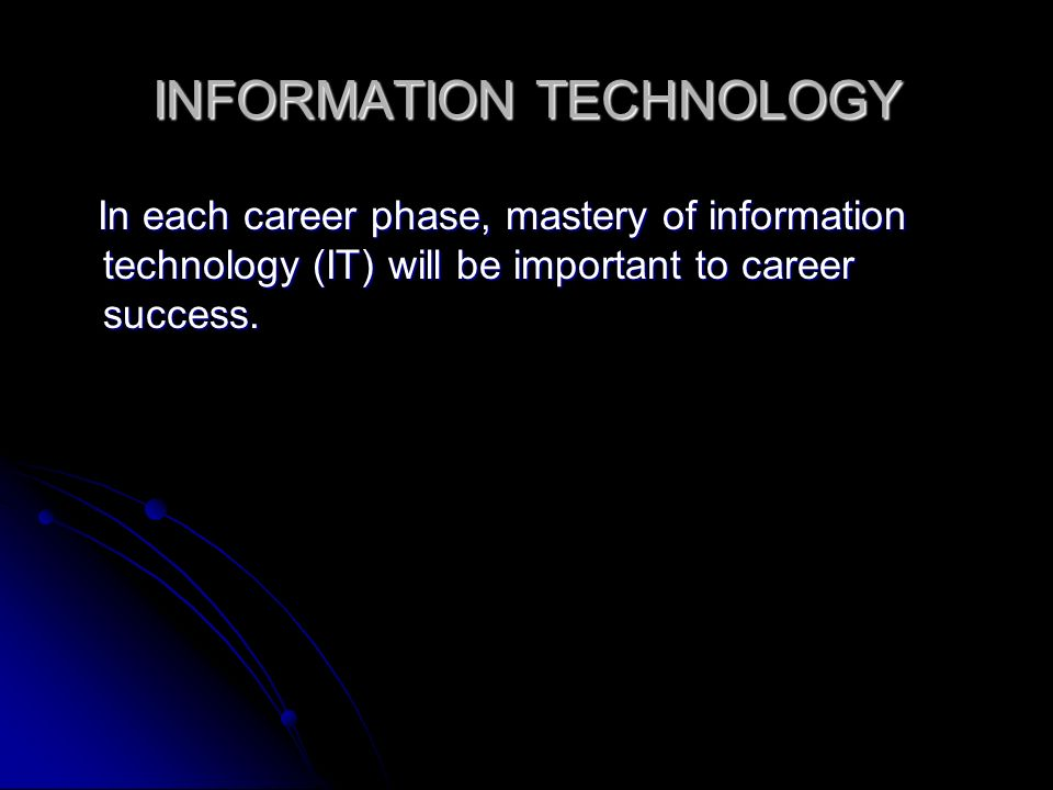 INFORMATION TECHNOLOGY In each career phase, mastery of information technology (IT) will be important to career success.