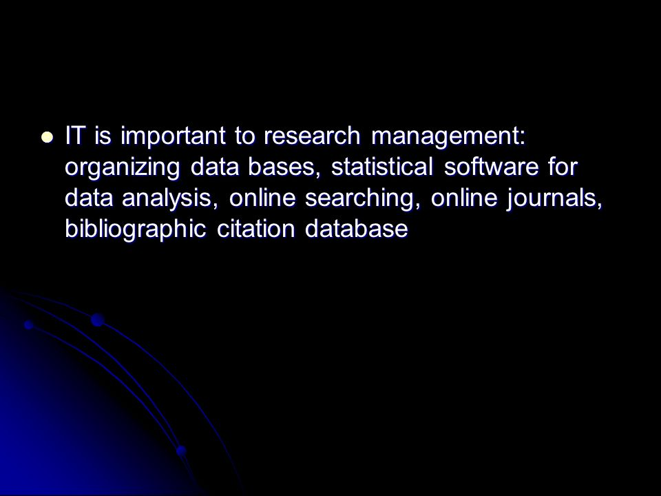 IT is important to research management: organizing data bases, statistical software for data analysis, online searching, online journals, bibliographic citation database IT is important to research management: organizing data bases, statistical software for data analysis, online searching, online journals, bibliographic citation database