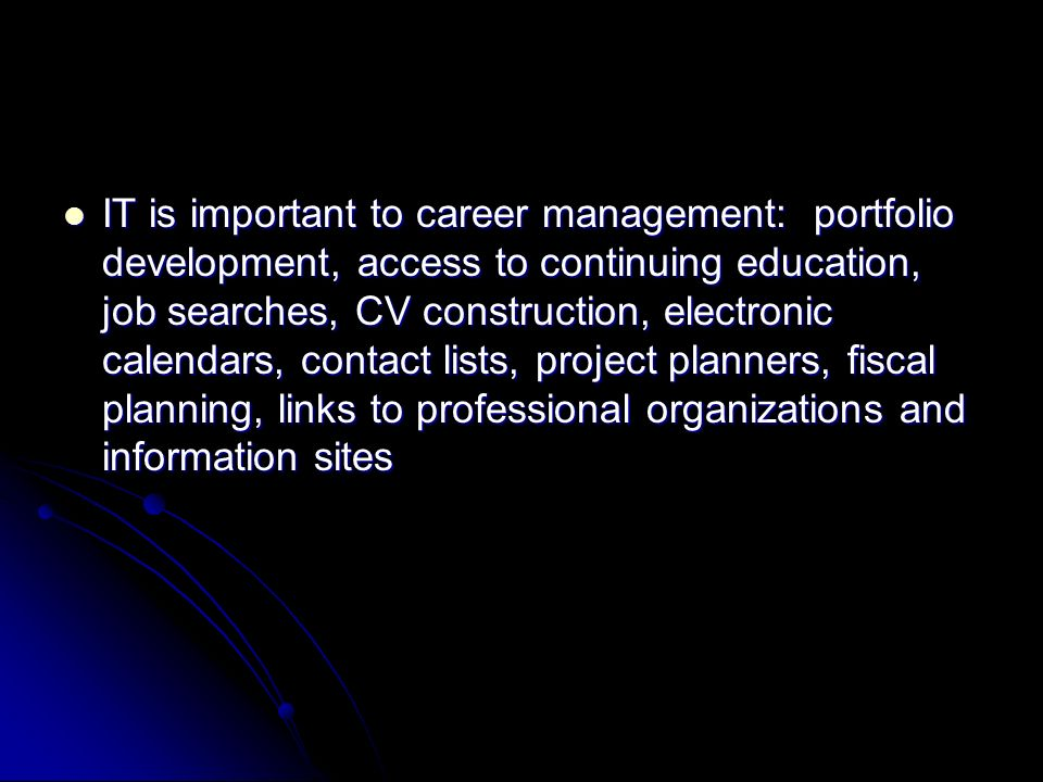 IT is important to career management: portfolio development, access to continuing education, job searches, CV construction, electronic calendars, contact lists, project planners, fiscal planning, links to professional organizations and information sites IT is important to career management: portfolio development, access to continuing education, job searches, CV construction, electronic calendars, contact lists, project planners, fiscal planning, links to professional organizations and information sites