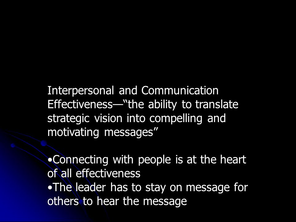 Interpersonal and Communication Effectivenessthe ability to translate strategic vision into compelling and motivating messages Connecting with people is at the heart of all effectiveness The leader has to stay on message for others to hear the message