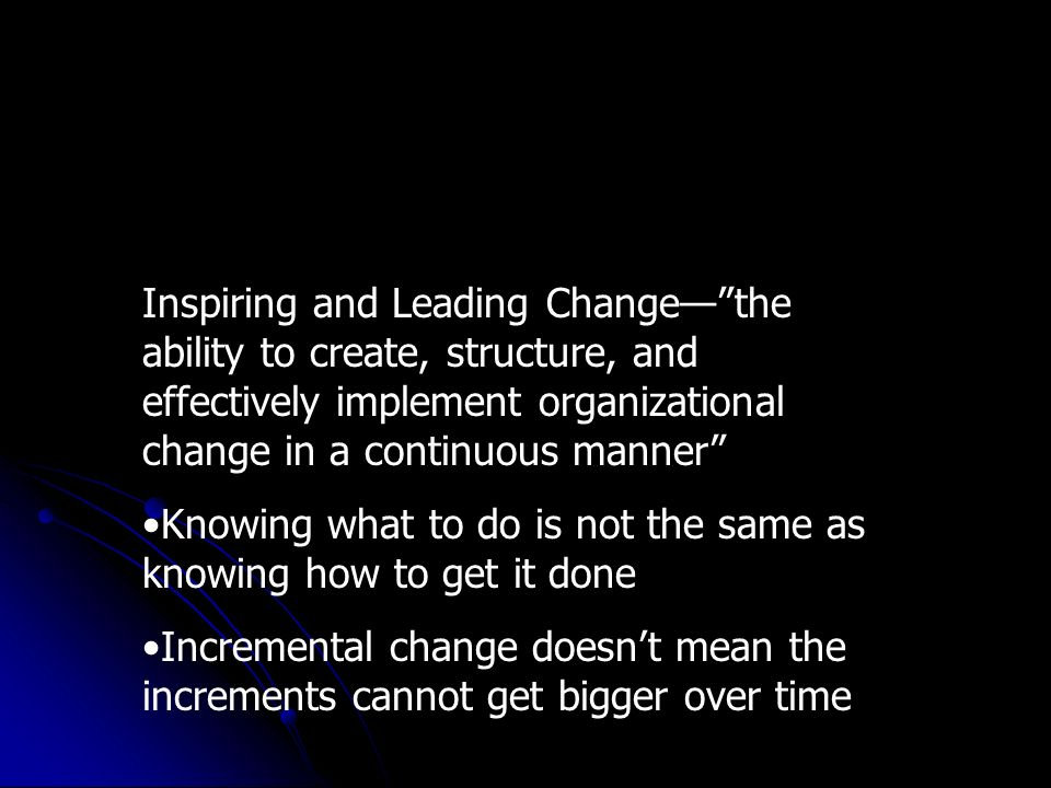 Inspiring and Leading Changethe ability to create, structure, and effectively implement organizational change in a continuous manner Knowing what to do is not the same as knowing how to get it done Incremental change doesnt mean the increments cannot get bigger over time