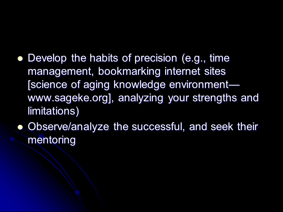 Develop the habits of precision (e.g., time management, bookmarking internet sites [science of aging knowledge environment www.sageke.org], analyzing your strengths and limitations) Develop the habits of precision (e.g., time management, bookmarking internet sites [science of aging knowledge environment www.sageke.org], analyzing your strengths and limitations) Observe/analyze the successful, and seek their mentoring Observe/analyze the successful, and seek their mentoring