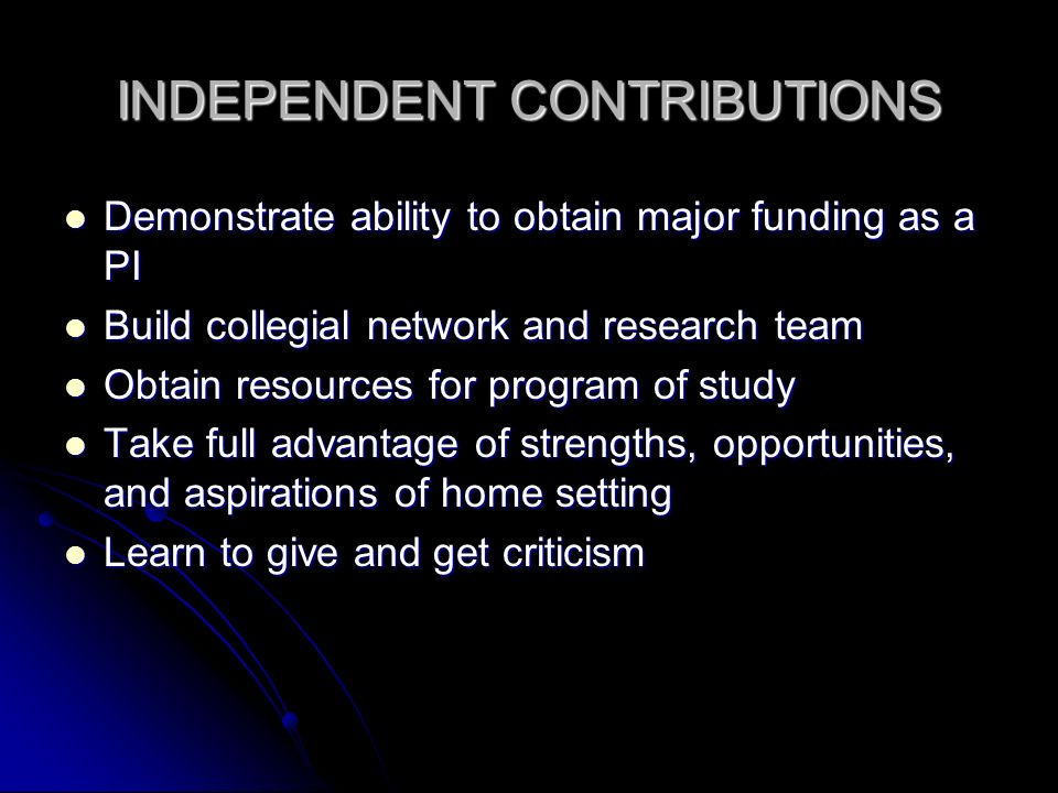 INDEPENDENT CONTRIBUTIONS Demonstrate ability to obtain major funding as a PI Demonstrate ability to obtain major funding as a PI Build collegial network and research team Build collegial network and research team Obtain resources for program of study Obtain resources for program of study Take full advantage of strengths, opportunities, and aspirations of home setting Take full advantage of strengths, opportunities, and aspirations of home setting Learn to give and get criticism Learn to give and get criticism