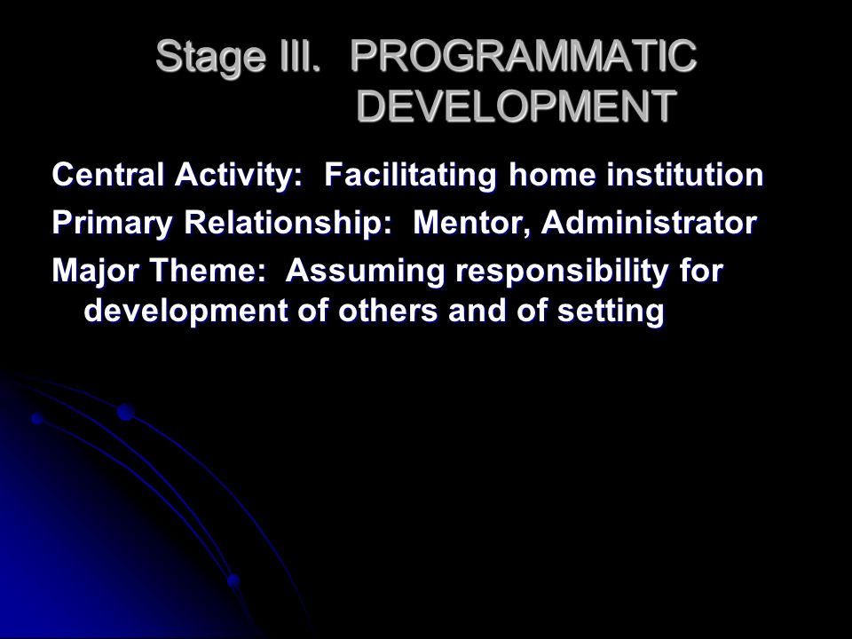 Stage III. PROGRAMMATIC DEVELOPMENT Central Activity: Facilitating home institution Primary Relationship: Mentor, Administrator Major Theme: Assuming