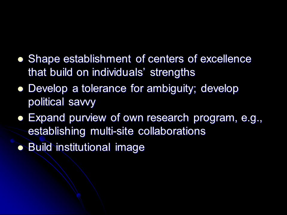 Shape establishment of centers of excellence that build on individuals strengths Shape establishment of centers of excellence that build on individuals strengths Develop a tolerance for ambiguity; develop political savvy Develop a tolerance for ambiguity; develop political savvy Expand purview of own research program, e.g., establishing multi-site collaborations Expand purview of own research program, e.g., establishing multi-site collaborations Build institutional image Build institutional image