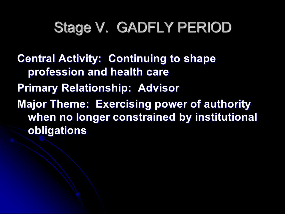 Stage V. GADFLY PERIOD Central Activity: Continuing to shape profession and health care Primary Relationship: Advisor Major Theme: Exercising power of