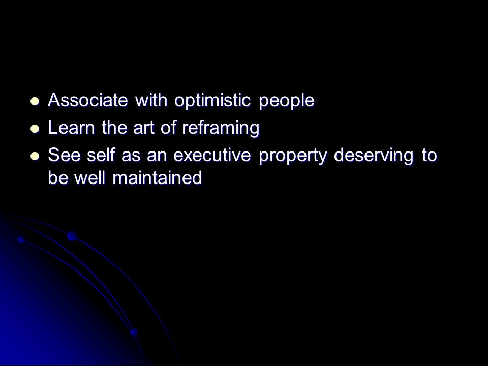 Associate with optimistic people Associate with optimistic people Learn the art of reframing Learn the art of reframing See self as an executive property deserving to be well maintained See self as an executive property deserving to be well maintained