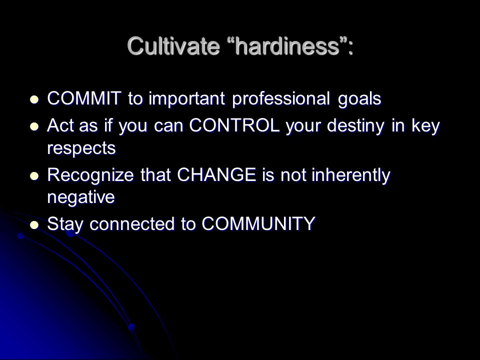 Cultivate hardiness: COMMIT to important professional goals COMMIT to important professional goals Act as if you can CONTROL your destiny in key respects Act as if you can CONTROL your destiny in key respects Recognize that CHANGE is not inherently negative Recognize that CHANGE is not inherently negative Stay connected to COMMUNITY Stay connected to COMMUNITY