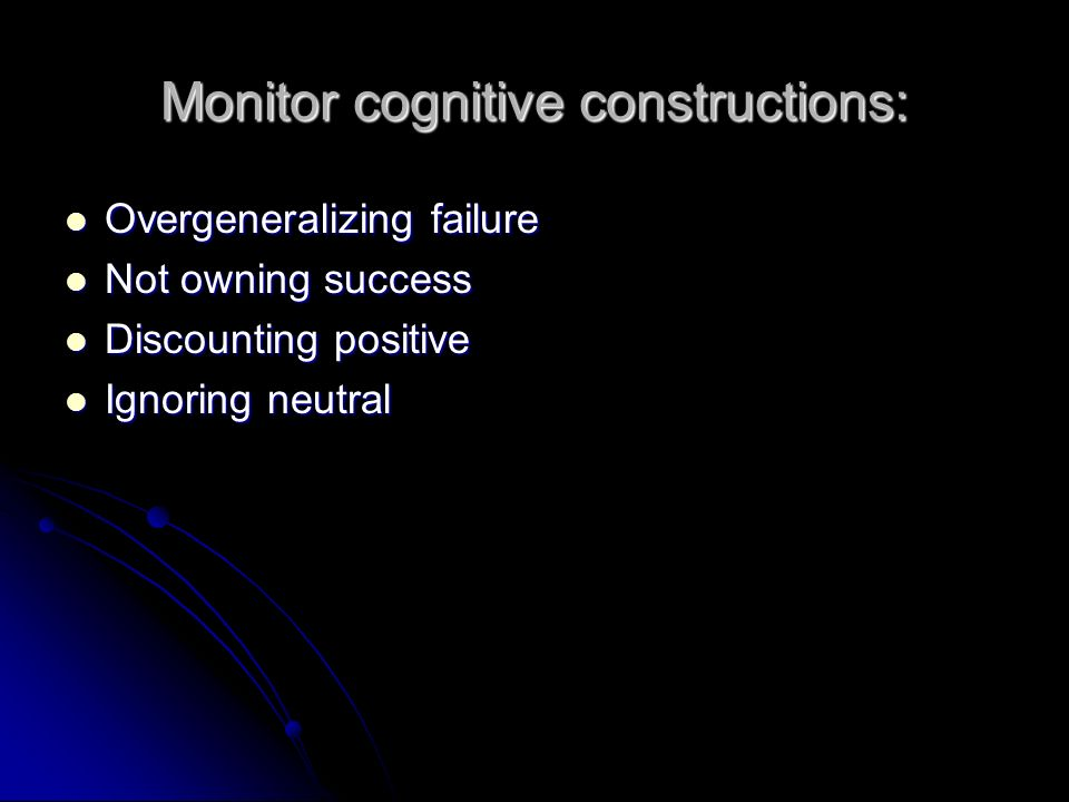Monitor cognitive constructions: Overgeneralizing failure Overgeneralizing failure Not owning success Not owning success Discounting positive Discounting positive Ignoring neutral Ignoring neutral