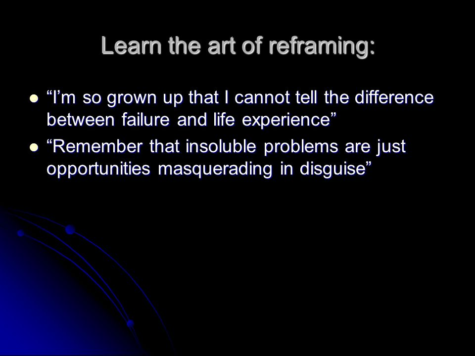 Learn the art of reframing: Im so grown up that I cannot tell the difference between failure and life experience Im so grown up that I cannot tell the difference between failure and life experience Remember that insoluble problems are just opportunities masquerading in disguise Remember that insoluble problems are just opportunities masquerading in disguise