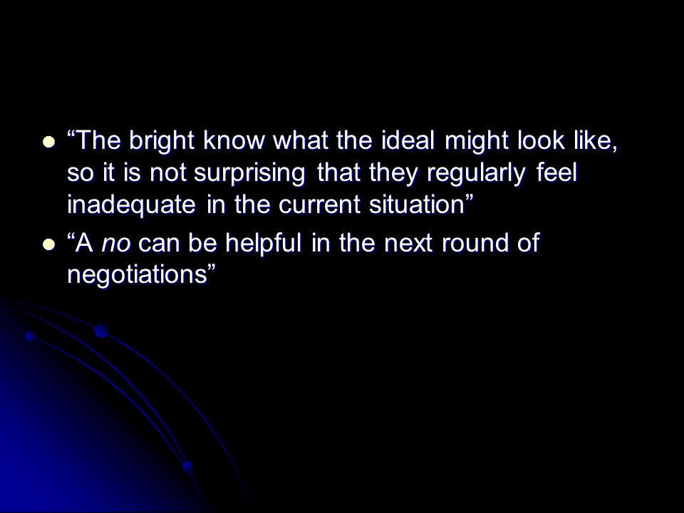 The bright know what the ideal might look like, so it is not surprising that they regularly feel inadequate in the current situation The bright know what the ideal might look like, so it is not surprising that they regularly feel inadequate in the current situation A no can be helpful in the next round of negotiations A no can be helpful in the next round of negotiations