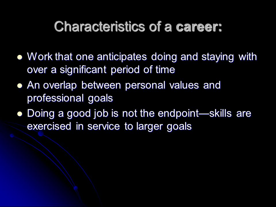 Characteristics of a career: Work that one anticipates doing and staying with over a significant period of time Work that one anticipates doing and staying with over a significant period of time An overlap between personal values and professional goals An overlap between personal values and professional goals Doing a good job is not the endpointskills are exercised in service to larger goals Doing a good job is not the endpointskills are exercised in service to larger goals