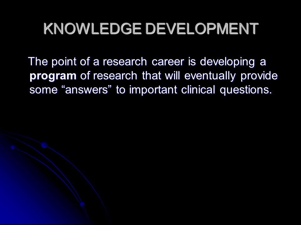 KNOWLEDGE DEVELOPMENT The point of a research career is developing a program of research that will eventually provide some answers to important clinical questions.