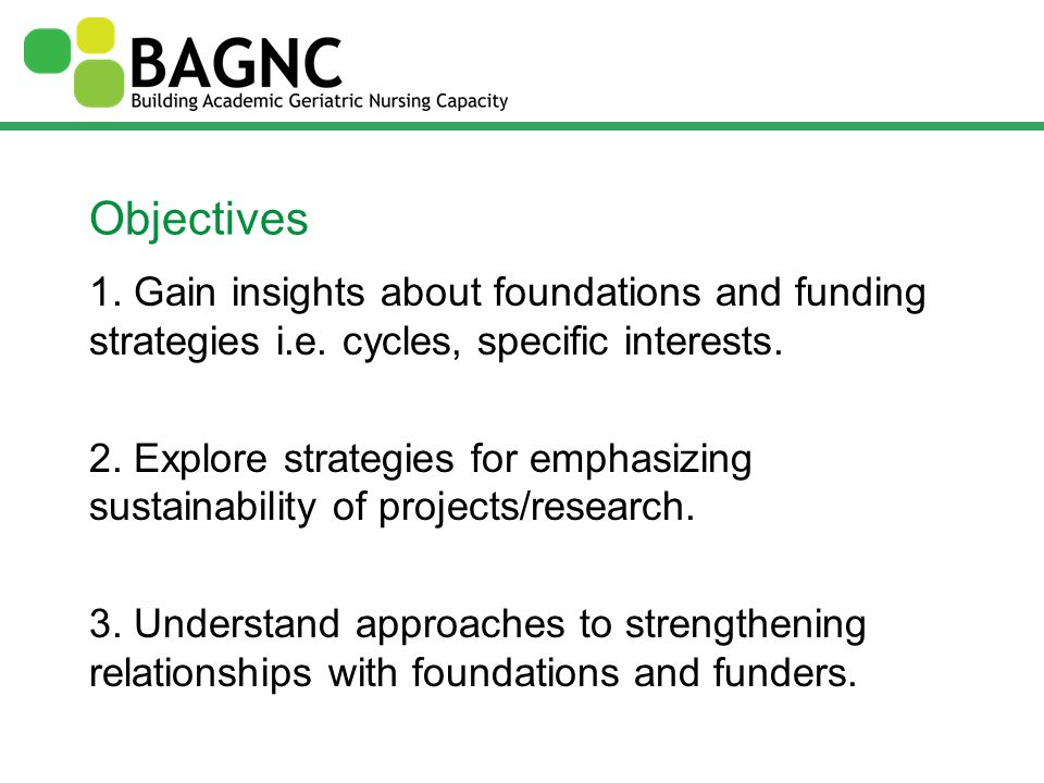 Objectives 1. Gain insights about foundations and funding strategies i.e. cycles, specific interests. 2. Explore strategies for emphasizing sustainabi