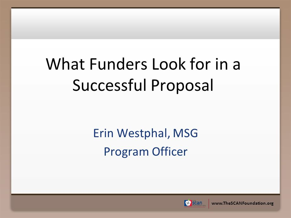 www.TheSCANFoundation.org What Funders Look for in a Successful Proposal Erin Westphal, MSG Program Officer