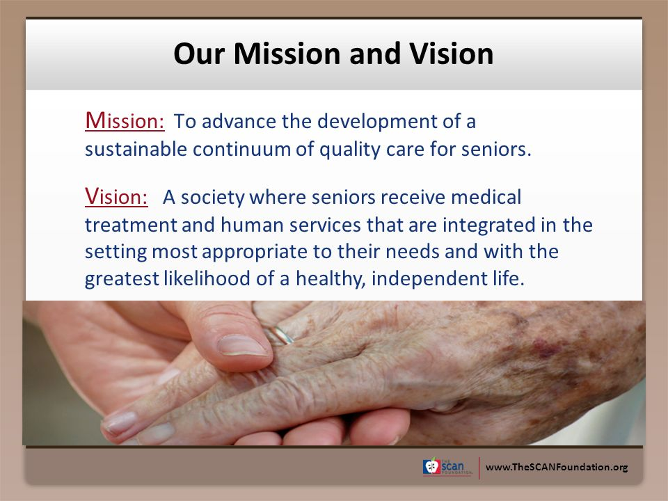 www.TheSCANFoundation.org M ission: To advance the development of a sustainable continuum of quality care for seniors. Our Mission and Vision V ision:
