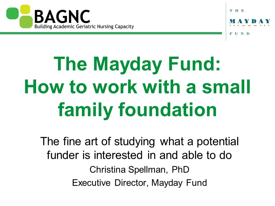 The Mayday Fund: How to work with a small family foundation The fine art of studying what a potential funder is interested in and able to do Christina