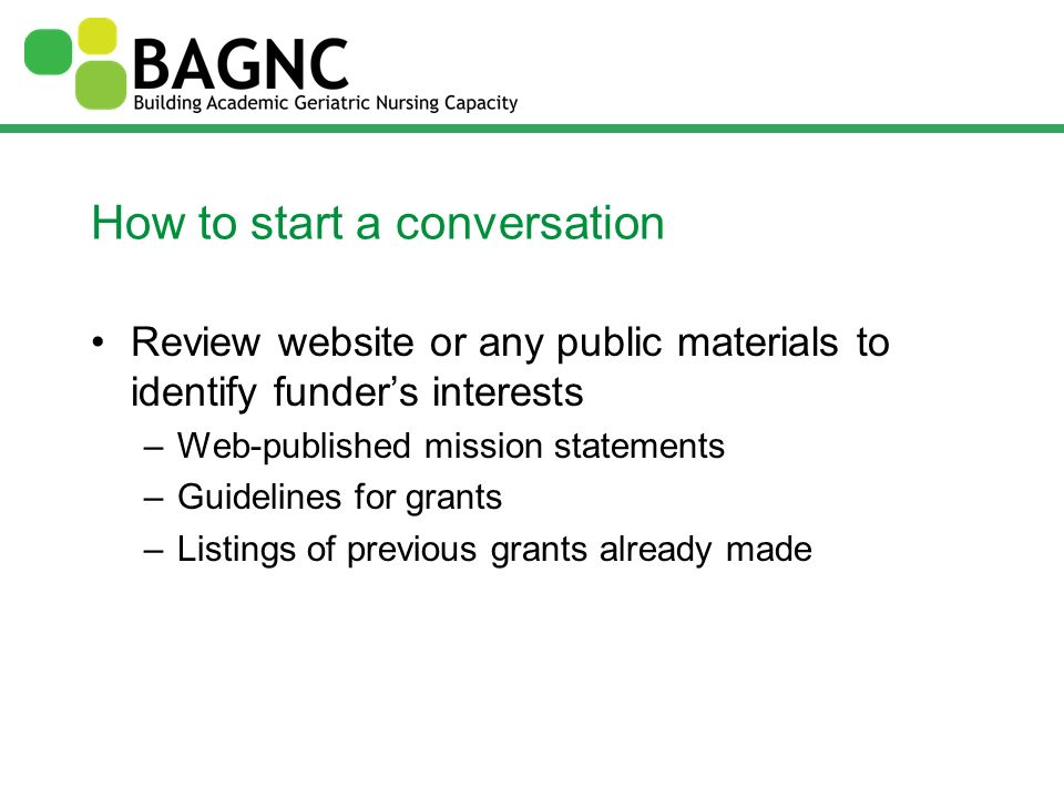 How to start a conversation Review website or any public materials to identify funders interests –Web-published mission statements –Guidelines for gra