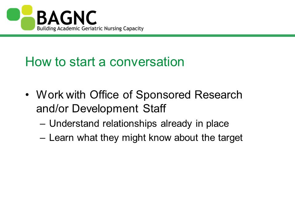 How to start a conversation Work with Office of Sponsored Research and/or Development Staff –Understand relationships already in place –Learn what the