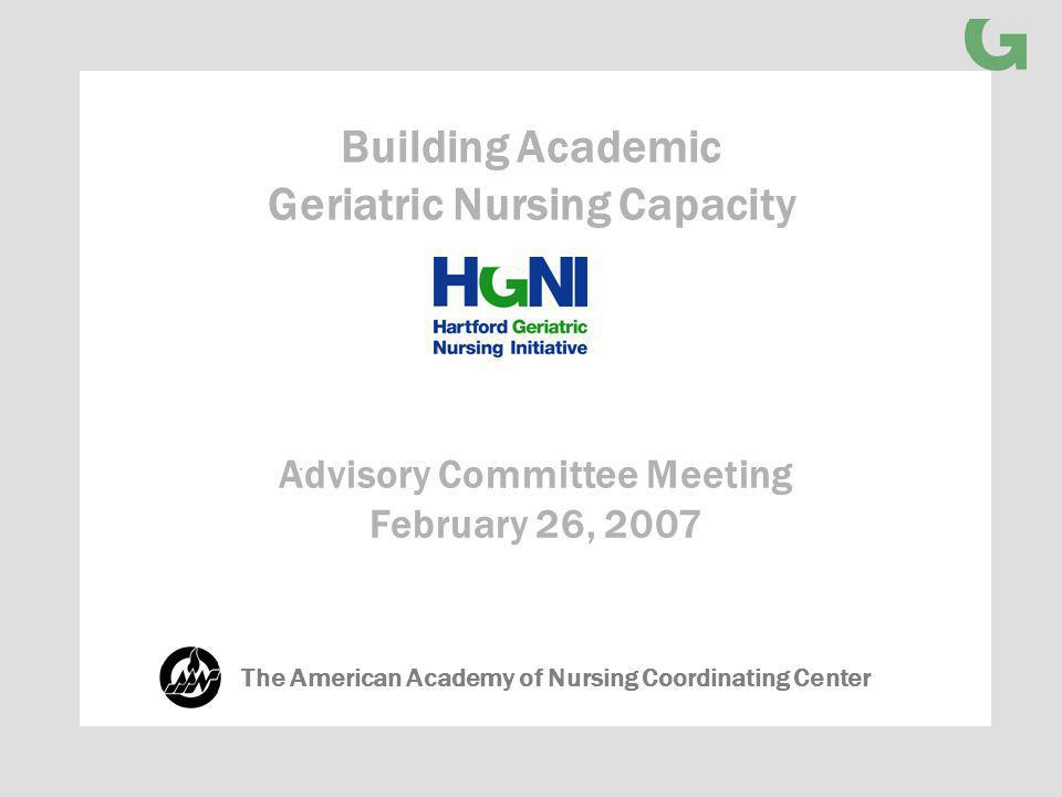Advisory Committee Meeting February 26, 2007 Building Academic Geriatric Nursing Capacity The American Academy of Nursing Coordinating Center