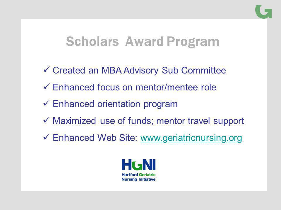Scholars Award Program Created an MBA Advisory Sub Committee Enhanced focus on mentor/mentee role Enhanced orientation program Maximized use of funds; mentor travel support Enhanced Web Site: www.geriatricnursing.orgwww.geriatricnursing.org