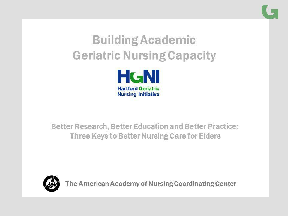 Better Research, Better Education and Better Practice: Three Keys to Better Nursing Care for Elders Building Academic Geriatric Nursing Capacity The American Academy of Nursing Coordinating Center