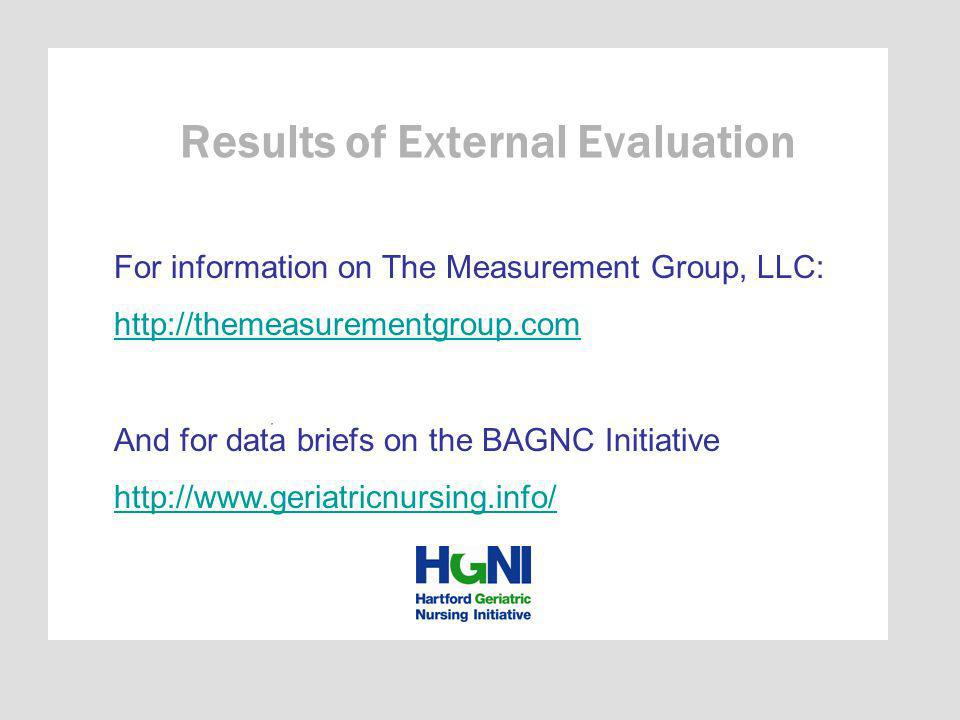 Results of External Evaluation For information on The Measurement Group, LLC: http://themeasurementgroup.com And for data briefs on the BAGNC Initiative http://www.geriatricnursing.info/
