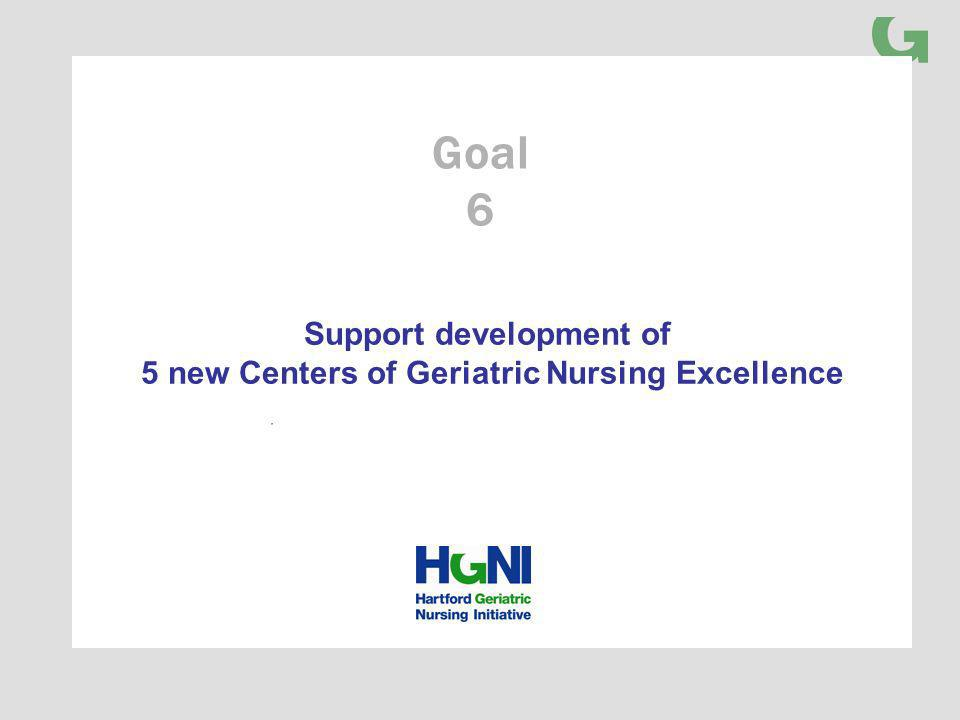 Support development of 5 new Centers of Geriatric Nursing Excellence Goal 6