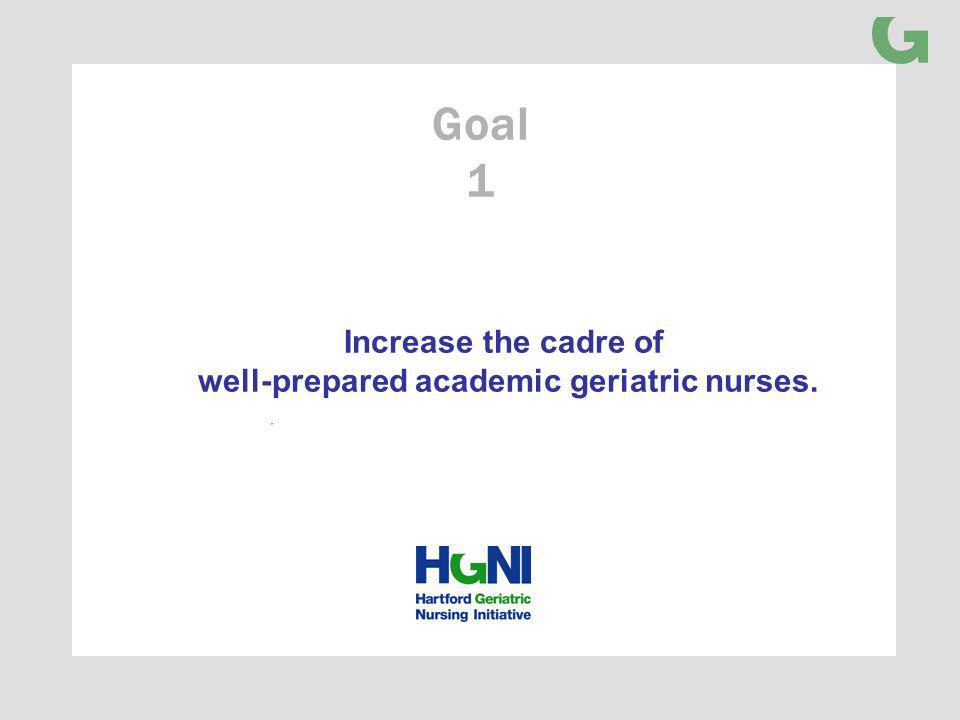 Increase the cadre of well-prepared academic geriatric nurses. Goal 1