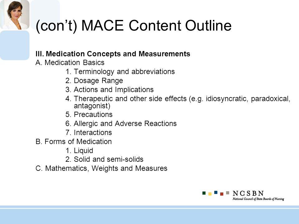 (cont) MACE Content Outline III. Medication Concepts and Measurements A. Medication Basics 1. Terminology and abbreviations 2. Dosage Range 3. Actions