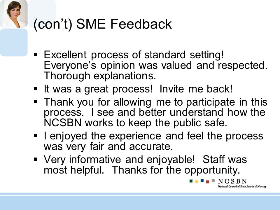 (cont) SME Feedback Excellent process of standard setting! Everyones opinion was valued and respected. Thorough explanations. It was a great process!