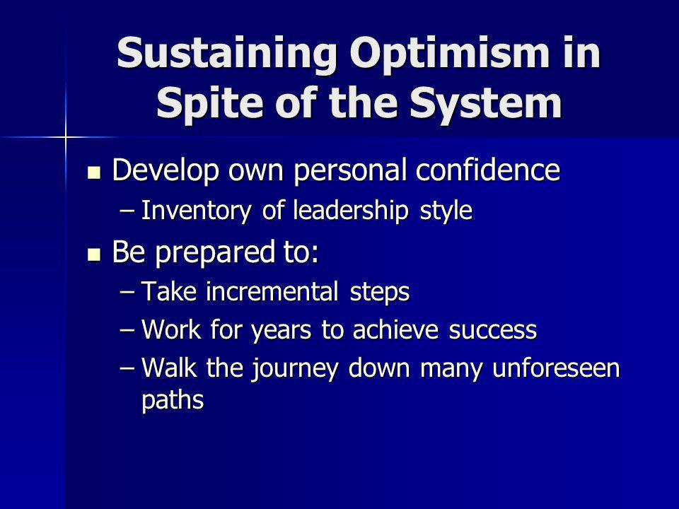 Sustaining Optimism in Spite of the System Develop own personal confidence Develop own personal confidence –Inventory of leadership style Be prepared