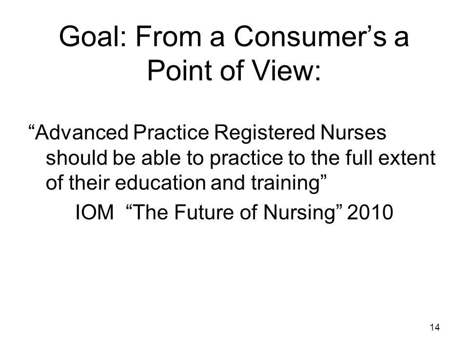 Goal: From a Consumers a Point of View: Advanced Practice Registered Nurses should be able to practice to the full extent of their education and training IOM The Future of Nursing 2010 14