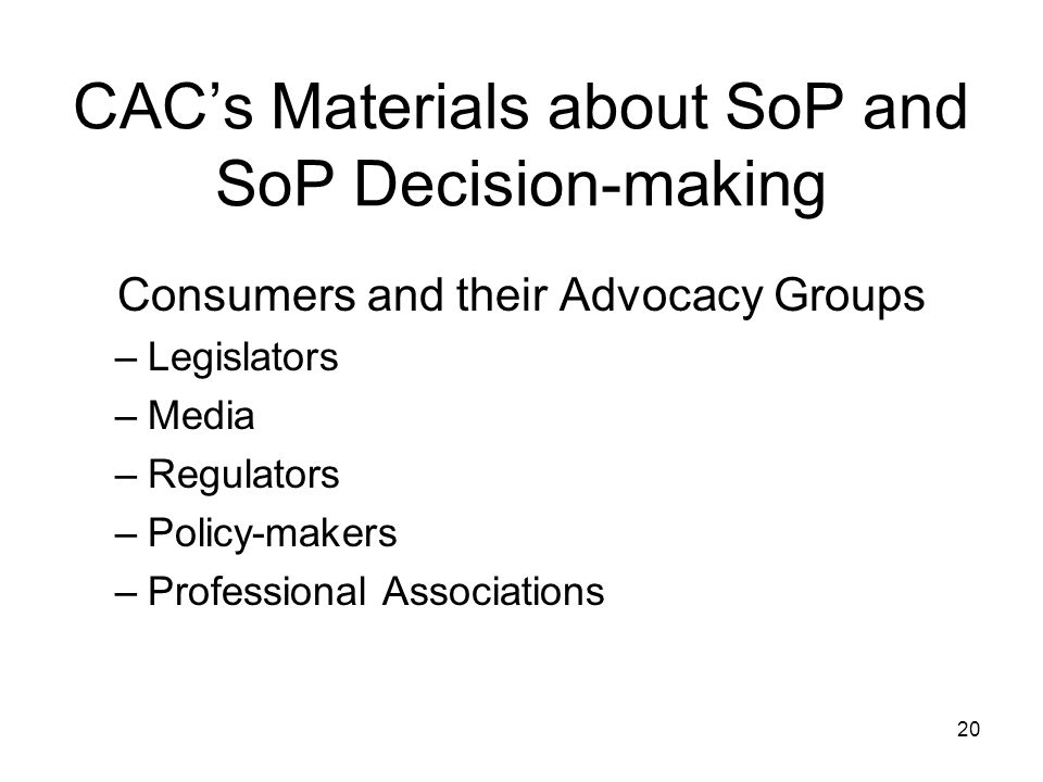 CACs Materials about SoP and SoP Decision-making Consumers and their Advocacy Groups –Legislators –Media –Regulators –Policy-makers –Professional Associations 20