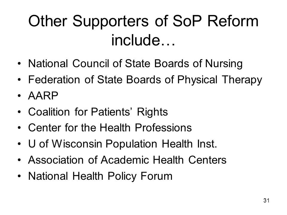 Other Supporters of SoP Reform include… National Council of State Boards of Nursing Federation of State Boards of Physical Therapy AARP Coalition for Patients Rights Center for the Health Professions U of Wisconsin Population Health Inst.