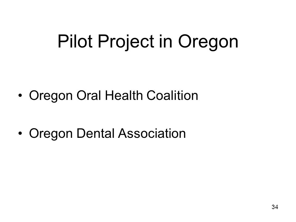 Pilot Project in Oregon Oregon Oral Health Coalition Oregon Dental Association 34