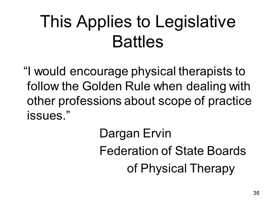 This Applies to Legislative Battles I would encourage physical therapists to follow the Golden Rule when dealing with other professions about scope of practice issues.