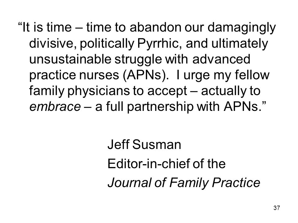 It is time – time to abandon our damagingly divisive, politically Pyrrhic, and ultimately unsustainable struggle with advanced practice nurses (APNs).