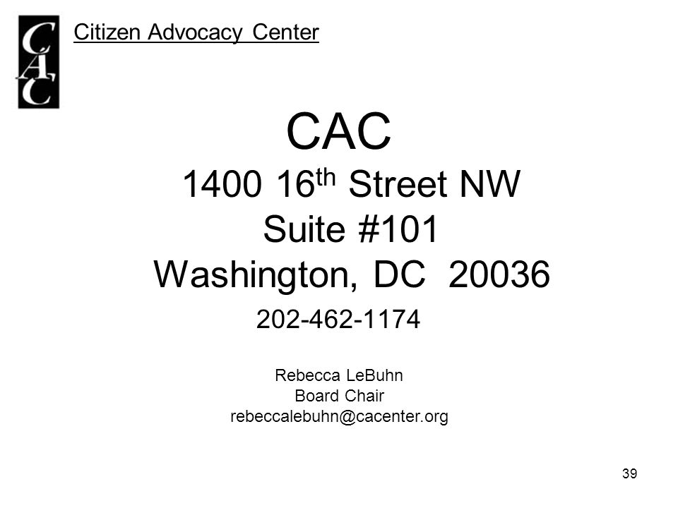 39 Citizen Advocacy Center CAC 1400 16 th Street NW Suite #101 Washington, DC 20036 202-462-1174 Rebecca LeBuhn Board Chair rebeccalebuhn@cacenter.org