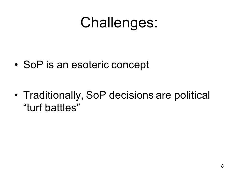 Challenges: SoP is an esoteric concept Traditionally, SoP decisions are political turf battles 8