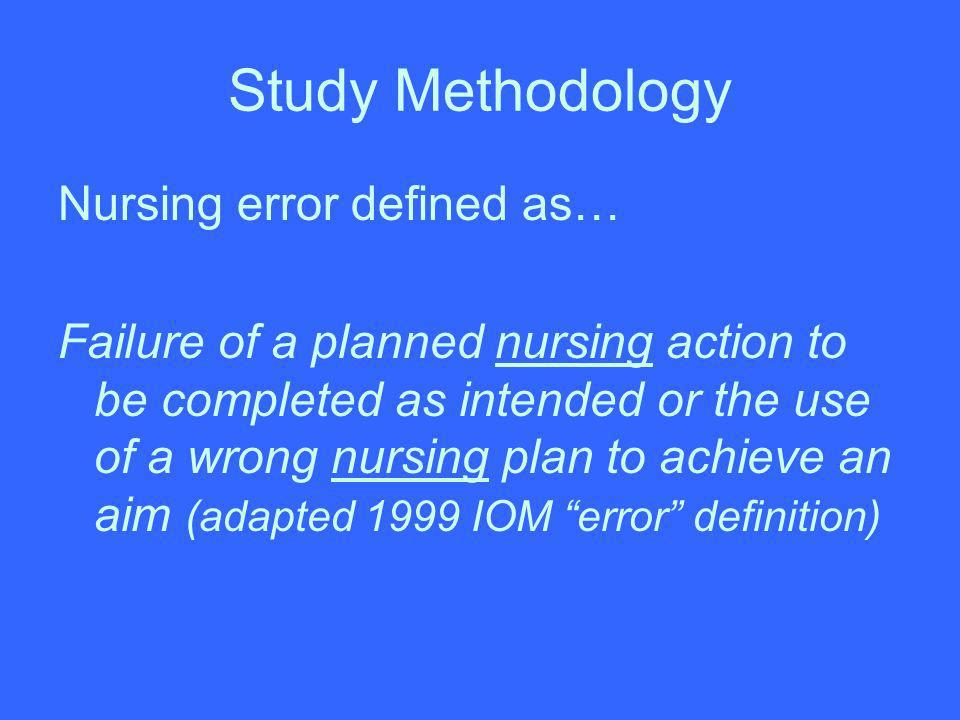 Study Methodology Nursing error defined as… Failure of a planned nursing action to be completed as intended or the use of a wrong nursing plan to achi