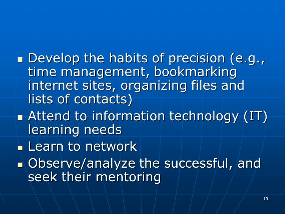 13 Develop the habits of precision (e.g., time management, bookmarking internet sites, organizing files and lists of contacts) Develop the habits of precision (e.g., time management, bookmarking internet sites, organizing files and lists of contacts) Attend to information technology (IT) learning needs Attend to information technology (IT) learning needs Learn to network Learn to network Observe/analyze the successful, and seek their mentoring Observe/analyze the successful, and seek their mentoring