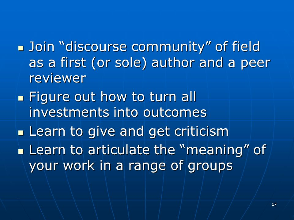 17 Join discourse community of field as a first (or sole) author and a peer reviewer Join discourse community of field as a first (or sole) author and a peer reviewer Figure out how to turn all investments into outcomes Figure out how to turn all investments into outcomes Learn to give and get criticism Learn to give and get criticism Learn to articulate the meaning of your work in a range of groups Learn to articulate the meaning of your work in a range of groups