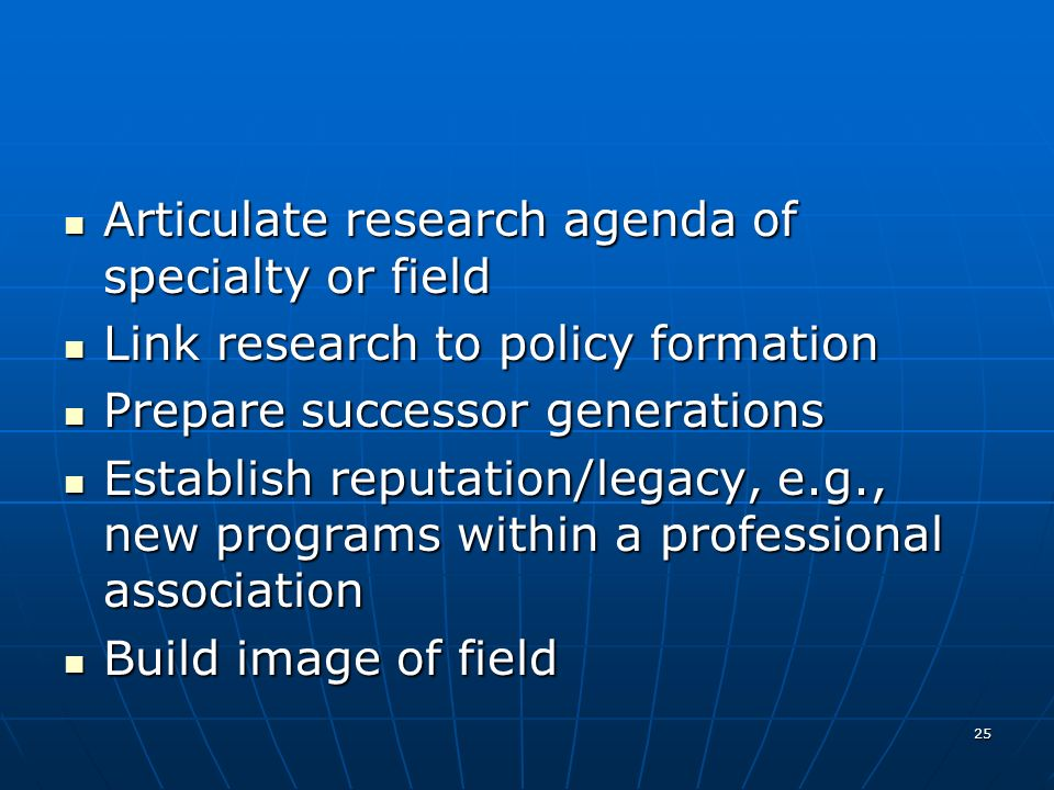 25 Articulate research agenda of specialty or field Articulate research agenda of specialty or field Link research to policy formation Link research to policy formation Prepare successor generations Prepare successor generations Establish reputation/legacy, e.g., new programs within a professional association Establish reputation/legacy, e.g., new programs within a professional association Build image of field Build image of field